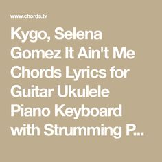 Kygo, Selena Gomez It Ain't Me Chords Lyrics for Guitar Ukulele Piano Keyboard with Strumming Pattern on Standard No capo, Tune down and Capo Version.