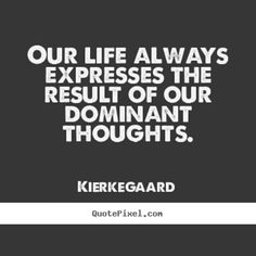 Our life always expresses the result of our dominant thoughts