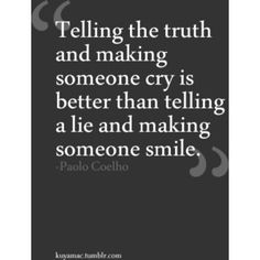 Truth only hurts right away, lies will always hurt longer.