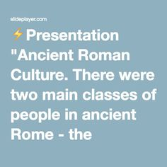 """⚡Presentation """"Ancient Roman Culture. There were two main classes of people in ancient Rome - the Patricians and the Plebeians."""""""