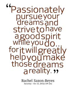 I love this quote! Passionately pursue your dreams and strive to have a good spirit while you do for it will greatly help you make those dreams a reality ... #Rachel_Sazon_Reyes #Quotes #Dreams #Inspiration