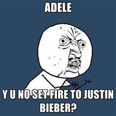 Y U No - adele y u no set fire to justin bieber?