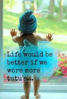 Life would be better if we wore more tut;s, little girl in blue tutu at window, Truth