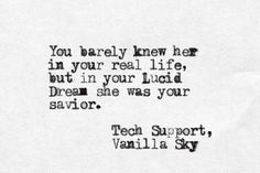 """""""You barely knew her in your real life ..."""" -Tech Support, Vanilla Sky"""