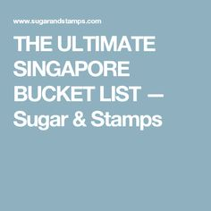 THE ULTIMATE SINGAPORE BUCKET LIST — Sugar & Stamps