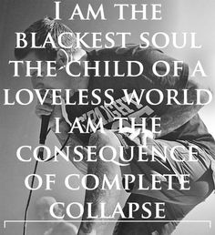 I am the blackest soul. The child of a loveless world. Wreckage- Parkway Drive