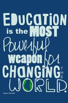 """""""Education is most powerful weapon for changing the world"""" - Nelson Mendela"""