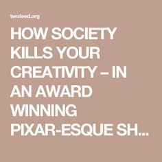 HOW SOCIETY KILLS YOUR CREATIVITY – IN AN AWARD WINNING PIXAR-ESQUE SHORT FILM – Two Feed