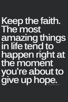 Keep the faith. The most amazing things in life tend to happen right at the moment you're about to give up hope. quotes quotes about love quotes for teens quotes god quotes motivation Now Quotes, Life Quotes Love, Positive Quotes For Life, Great Quotes, Quotes To Live By, Motivational Quotes, Keep The Faith Quotes, Quotes Inspirational, Quotes About Having Faith