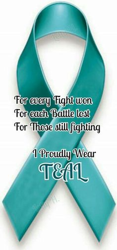Ovarian Cancer Awareness ~ For every Fight won , For each Battle lost , For Those still fighting I proudly Wear TEAL