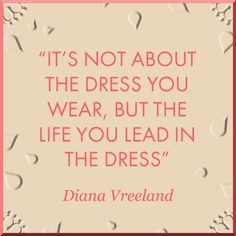 It´s not about the dress you wear, but the life you lead in the dress  - Diana Vreeland