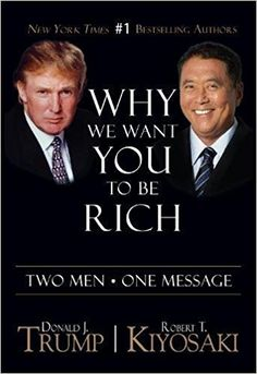Why We Want You To Be Rich: Two Men One Message: Donald J. Trump, Robert T. Kiyosaki