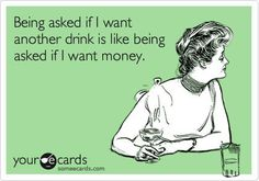 Being asked if I want another drink is like being asked if I want money... Lol