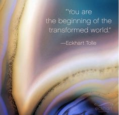 """""""You are the beginning of the transformed world."""" ~ Eckhart Tolle"""