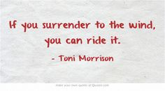 I too often fight it. If you surrender to the wind, you can ride it. Toni Morrison