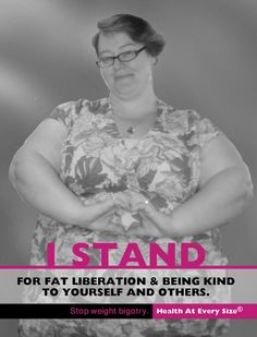 "I STAND for fat liberation & being kind to yourself and others. Stop Weight Bigotry | Health At Every Size (R)      * Part of Marilyn Wann's Awesome ""I Stand"" campaign."