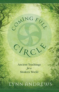Coming Full Circle: Ancient Teachings for a Modern World... www.lynnandrews.com