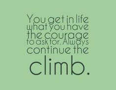 """""""You get in life what you have the courage to ask for. Always continue the climb."""""""