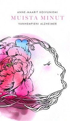 Muista minut : vanhempieni Alzheimer / Koivuniemi, Anne-Maarit