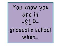 Speechy Musings: You Know You Are In SLP Graduate School When...Pinned by SOS Inc. Resources. Follow all our boards at pinterest.com/sostherapy for therapy resources.