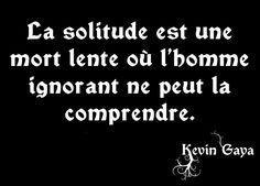 La solitude est une mort lente où l'homme ignorant ne peut la comprendre. by Kevin GAYA