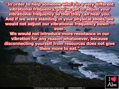 Con el fin de ayudar a alguien que está en una frecuencia vibratoria muy diferente, tienes que ajustar tu frecuencia vibratoria para que ellos puedan oírte.  Y si estuviéramos en sus zapatos físicos, no ajustaríamos nuestra frecuencia vibratoria a la baja - nunca.  No introduciríamos mayor resistencia en nuestra vibración por ningún motivo, ya que desconectarte a tí mismo de los recursos no va a darles a ellos más para comer.