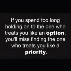 Bout time to find the one who makes me the priority.