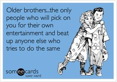 Funny Family Ecard: Older brothers...the only people who will pick on you for their own entertainment and beat up anyone else who tries to do the same. (sooo true!!!!)