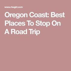 Oregon Coast: Best Places To Stop On A Road Trip