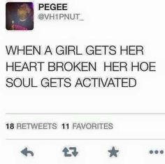 When a girl gets her heart broken her hoe soul gets activated