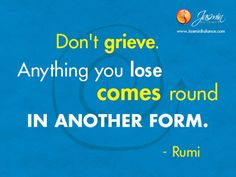"""""""Don't grieve. Anything you lose comes round in another form."""" – Jalal-Uddin Rumi http://www.jasminbalance.com/inspirational-quote-of-the-day/"""
