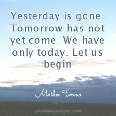 Yesterday is gone. Tomorrow has not yet come. We have only today. Let us begin......Quotes by Mother Teresa
