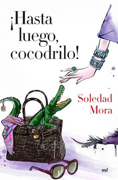 ¡Hasta luego, cocodrilo!, de Soledad Mora. Cómo una millonaria tuvo que defenderse de una fiera más peligrosa que elcocodrilo del que salió la piel de su ...