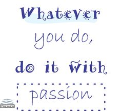 Whatever you do, do it with passion