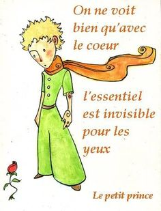 "Le Petit Prince - Antoine de St. Exupery. ""It is only with the heart that one can see rightly.  What is essential is invisible to the eyes"""