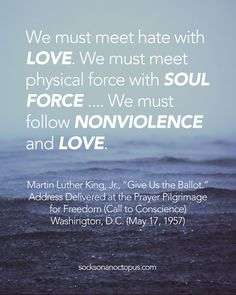 "Quote Of The Day January 19, 2015 - We must meet hate with love. We must meet physical force with soul force …. We must follow nonviolence and love. — Martin Luther King, Jr., ""Give Us the Ballot."" Address Delivered at the Prayer Pilgrimage for Freedom (Call to Conscience). Washington, D.C. (May 17, 1957) - #quote #quoteoftheday #quotes #qotd #mlk"