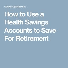 How to Use a Health Savings Accounts to Save For Retirement