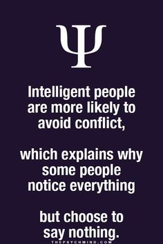 Intelligent people are more likely to avoid conflict, which explains why some people notice everything but choose to say nothing. thepsychmind: More fun Psychology facts here! Psychology Says, Psychology Fun Facts, Psychology Quotes, Freud Psychology, Psychology Careers, Great Quotes, Quotes To Live By, Life Quotes, Qoutes