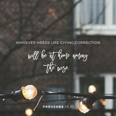 Whoever heeds life-giving correction will be at home among the wise.  Those who disregard discipline despise themselves, but the one who heeds correction gains understanding. Proverbs 15:31-32 NIV