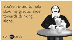 You're invited to help slow my gradual slide towards drinking alone. Campagne it's too late. Weekend Humor, Funny Weekend, Weekend Greetings, Better Alone, E Cards, Greeting Cards, Say That Again, More Than Words, Youre Invited