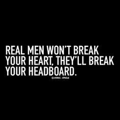 Real men won't break your heart, they'll break your headboard.