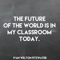 The future of the world is in your classroom today.