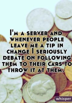 12 Incredibly Honest Confessions From Waiters   Which is I don't leave tips in change....