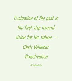 Evaluation of the past is the first step toward vision for the future. - Chris Widener