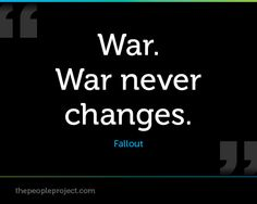War.  War never changes. - Fallout  http://thepeopleproject.com/share-a-quote.php