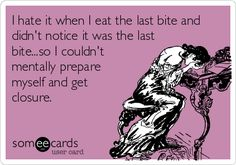 I hate it when I eat the last bite and didn't notice it was the last bite...so I couldn't mentally prepare myself and get closure. | Confession Ecard | someecards.com
