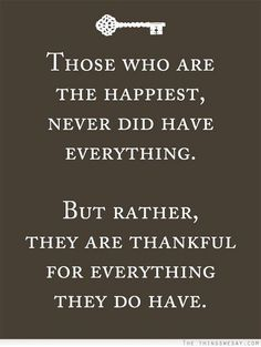 Quotes About Happiness : Those who are the happiest never did have everything but rather they are thankful for everything they do have