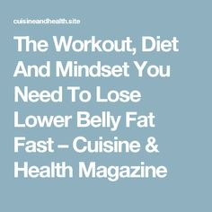 The Workout, Diet And Mindset You Need To Lose Lower Belly Fat Fast – Cuisine & Health Magazine