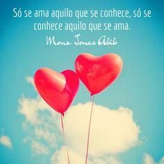 Só se ama aquilo que se conhece, só se conhece aquilo que se ama. (Mons. Jonas Abib)