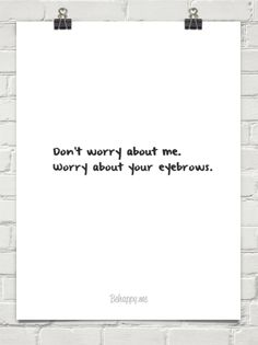 Don't worry about me. Worry about your eyebrows.